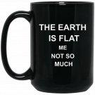 Funny The Earth Is Flat Me Not So Much Black  Mug Black Ceramic 11oz Coffee Tea Cup