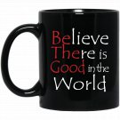 Believe There is Good in the World - Be the Good Black  Mug Black Ceramic 11oz Coffee Tea Cup
