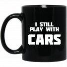 I Still Play With Cars Racer Street Black  Mug Black Ceramic 11oz Coffee Tea Cup