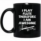 I Play The Flute Therefore I Am Awesome Black  Mug Black Ceramic 11oz Coffee Tea Cup