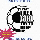 I Know I Play Like A Girl Try To Keep Up Funny Soccer Girl League SVG, PNG