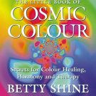 The Little Book of Cosmic Colour: Secrets for Colour Healing, Harmony and Therap