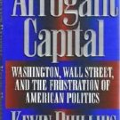 Arrogant Capital: Washington, Wall St and Frustration of American Politics K Phillips 0316706183