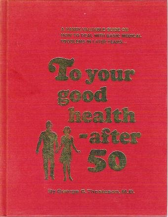 To Your Good Health - After 50 by George C Thosteson MD 1972 HC