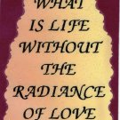 "What Is Life Without The Radiance Of Love  1080 Love Notes 3"" x 4"" Inspirational Saying"