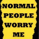 3154 Normal People Worry Me  Humorous Sayings Signs Plaques Gifts