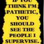 3144 Humorous Refrigerator Magnet Sign You Think I'm Pathetic People Supervise