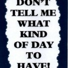3168 Humorous Refrigerator Magnet Sign Don't Tell Me What Kind Of Day To Have