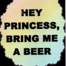 3222 Humorous Refrigerator Magnet Signs Hey Princess Bring Me A Beer
