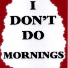 3120 Humorous Refrigerator Magnet Signs I Don't Do Mornings