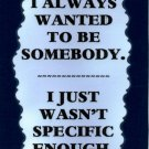 3184 Humorous Refrigerator Magnet Signs I always wanted To Be Somebody I Just
