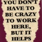 3088 Humorous Refrigerator Magnet Signs You Don't Have To Be Crazy To Work Here