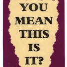 3148 Refrigerator Magnet Sign Funny Friendship Gift You Mean This Is It