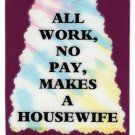 3006 Refrigerator Magnet Sign Gifts All Work No Pay Makes A Housewife