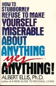 How to Stubbornly Refuse to Make Yourself  Miserable About Anything, Yes Anything!