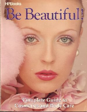 Be Beautiful!: Complete Guide to Cosmetics and Body Care by Petra Schurmann