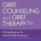 Grief Counseling and Grief Therapy, Fifth Edition: A Handbook for the Mental Health  pdf version