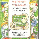 We Want William! The Wisest Worm in the World by Rose Impey