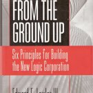 From The Ground Up Six Principles for Building the New Logic Corporation  0787902411