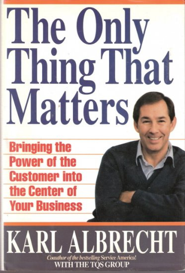 The Only Thing That Matters Bringing the Power of the Customer into the Center of Your Business