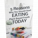 5 Reasons Why You Should Start Eating Plant Based Foods Today - eBook