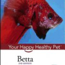 Betta: Your Happy Healthy Pet ( Your Happy Healthy Pet Guides #52 ) 2ND ed. Hardcover