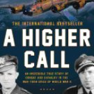 A Higher Call : An Incredible True Story of Combat and Chivalry in the War-Torn Skies