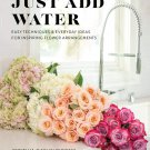 Just Add Water: Easy Techniques and Everyday Ideas for Inspiring Flower Arrangements Hardcover