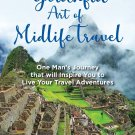The Youthful Art of Midlife Travel: One Man's Journey that will Inspire You to Live Your Travel