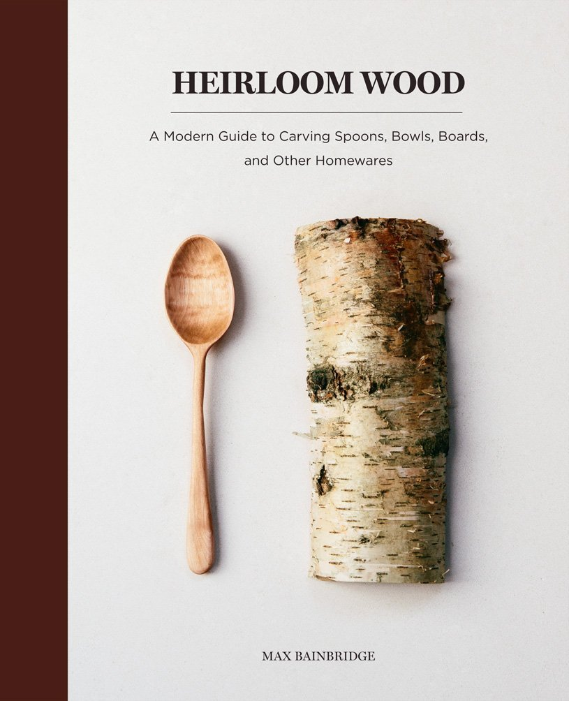 Heirloom Wood: A Modern Guide to Carving Spoons, Bowls, Boards, and other Homewares Hardcover