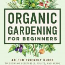 Organic Gardening for Beginners: An Eco-Friendly Guide to Growing Vegetables, Fruits, and Herbs