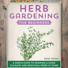 Herb Gardening for Beginners: A Simple Guide to Growing & Using Culinary and Medicinal Herbs at Home
