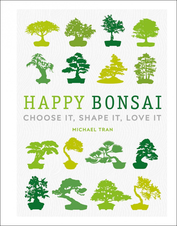 Happy Bonsai: Choose It, Shape It, Love It Hardcover 2020 by Michael Tran