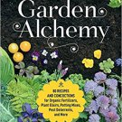 Garden Alchemy: 80 Recipes and Concoctions for Organic Fertilizers, Plant Elixirs, Potting Mixes