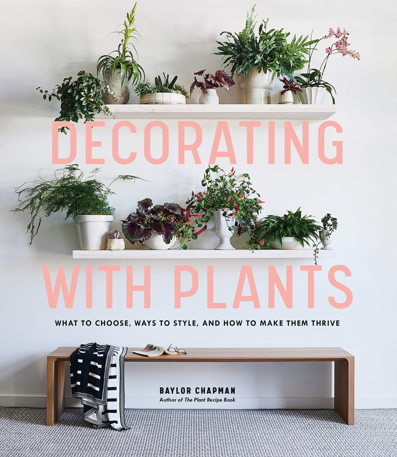 Decorating with Plants: What to Choose, Ways to Style, and How to Make Them Thrive Hardcover