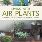 Living with Air Plants: A Beginner's Guide to Growing and Displaying Tillandsia Hardcover