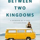 Between Two Kingdoms: A Memoir of a Life Interrupted Hardcover 9780399588587