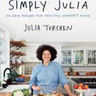 Simply Julia: 110 Easy Recipes for Healthy Comfort Food Hardcover Cookbook 9780062993335