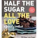 Half the Sugar, All the Love: 100 Easy, Low-Sugar Recipes for Every Meal of the Day Paperback