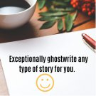 I will exceptionally ghostwrite any type of stories for you