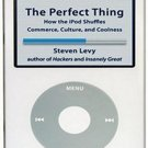 The Perfect Thing: How the iPod Shuffles Commerce, Culture, and Coolness by Steven Levy