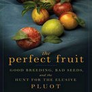 The Perfect Fruit: Good Breeding, Bad Seeds, and the Hunt for the Elusive Pluot by Chip Brantley