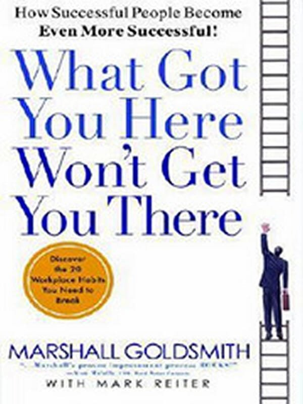What Got You Here Won't Get You There: How Successful People Become Even More Successful by Marshall