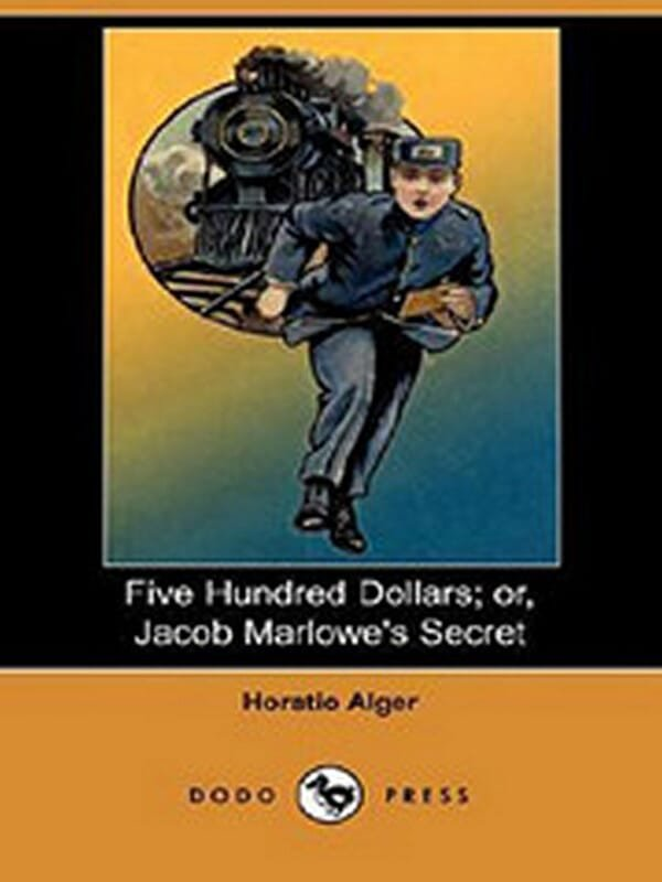 Five Hundred Dollars; Or, Jacob Marlowe's Secret by Horatio Alger Jr.