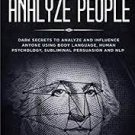 How to Analyze People: Dark Psychology - Dark Secrets to Analyze and Influence Anyone Using Body