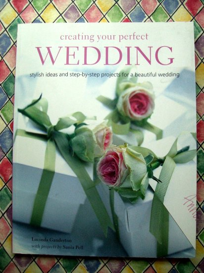 Creating Your Perfect Wedding: Stylish Ideas And Step-by-step Projects for a Beautiful Wedding