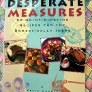 Desperate Measures Cookbook: 90 Unintimidating Recipes for the Domestically Inept