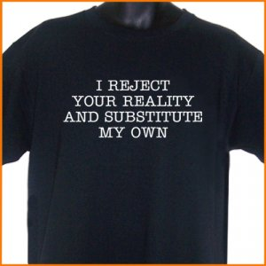 I Reject Your Reality And Substitute My Own T-Shirt 10.95 Tee S - XL