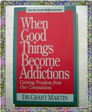 When Good Things Become Addictions Dr Grant Martin