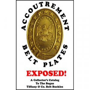 Accoutrement Belt Plates: Exposed! A Collector's Catalog to the Bogus Tiffany & Co. Belt Buckles